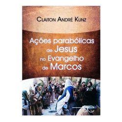 AÇÕES PARABÓLICAS DE JESUS NO EVANGELHO DE MARCOS